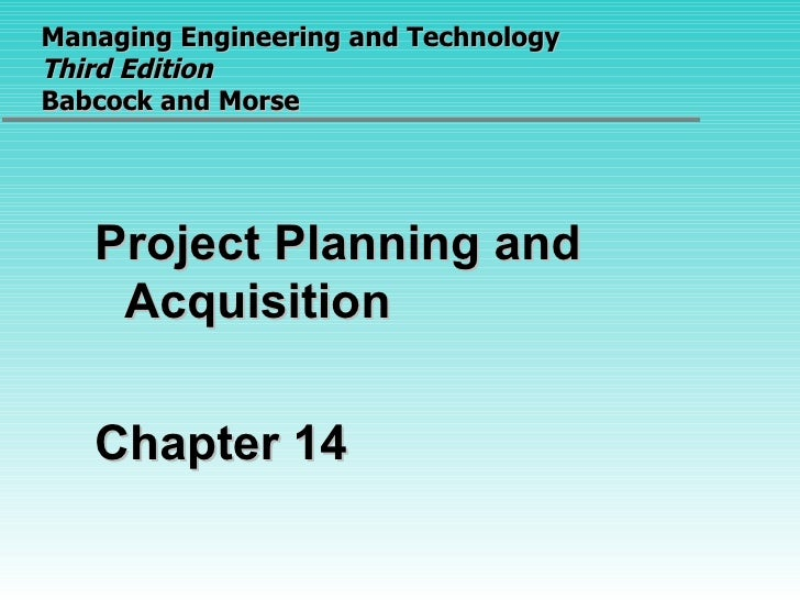 Managing Engineering and Technology  Third Edition Babcock and Morse <ul><li>Project Planning and Acquisition </li></ul><u...