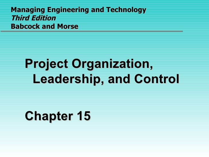 Managing Engineering and Technology  Third Edition Babcock and Morse <ul><li>Project Organization, Leadership, and Control...