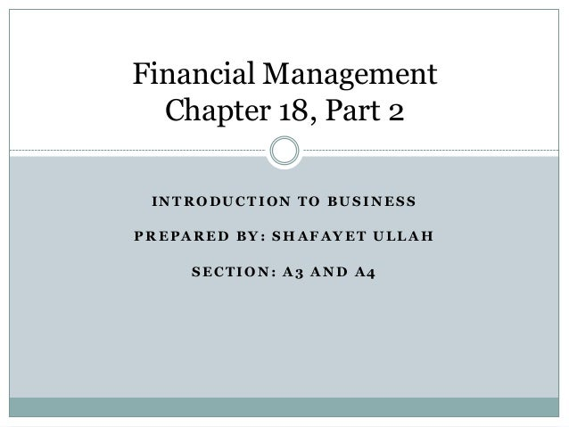 Financial Management Chapter 18, Part 2 INTRODUCTION TO BUSINESS PREPARED BY: SHAFAYET ULLAH SECTION: A3 AND A4