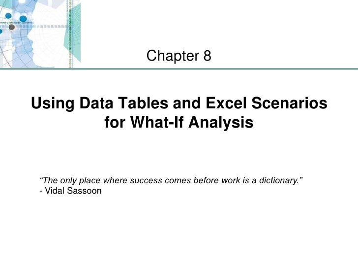 "Using Data Tables and Excel Scenarios for What-If Analysis <br />Chapter 8<br />""The only place where success comes before..."