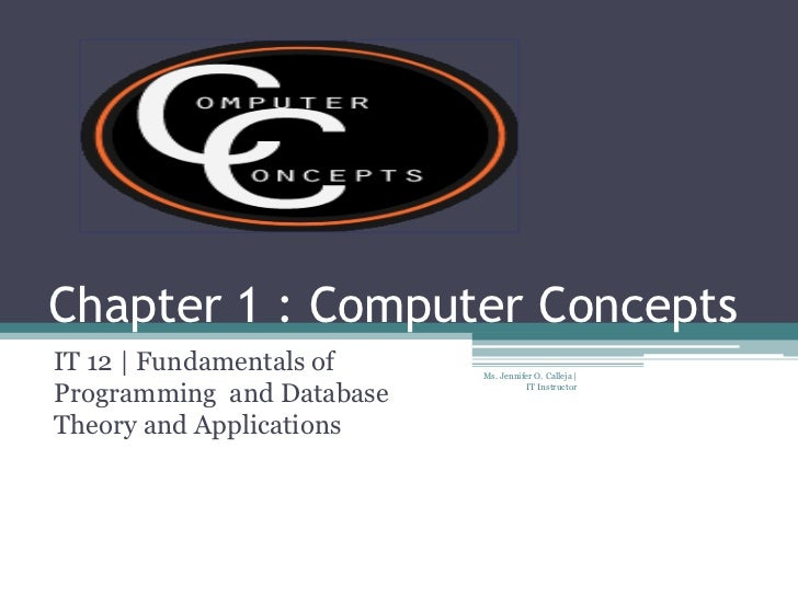 Chapter 1 : Computer ConceptsIT 12 | Fundamentals of    Ms. Jennifer O. Calleja |Programming and Database             IT I...