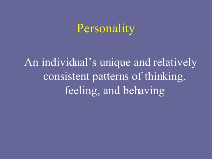 Personality <ul><li>An individual's unique and relatively consistent patterns of thinking, feeling, and behaving </li></ul>