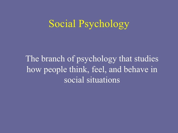 Social Psychology The branch of psychology that studies how people think, feel, and behave in social situations