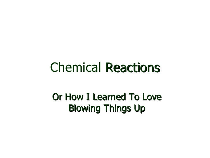 Chemical  Reactions Or How I Learned To Love Blowing Things Up