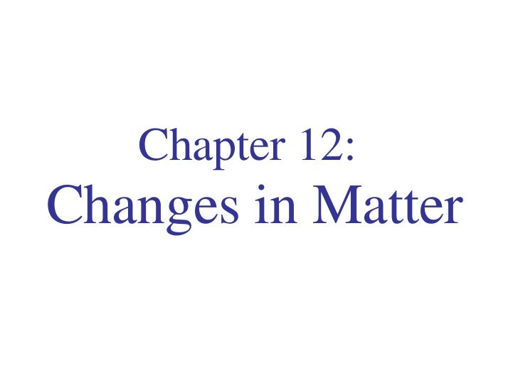 Chapter 12:   Changes in Matter
