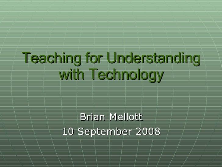 Teaching for Understanding with Technology Brian Mellott 10 September 2008