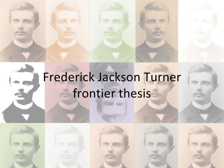 frederick jackson turners frontier thesis The frontier thesis changed the way americans viewed their history irreparably its unique approach became the beginning of a tradition of american.