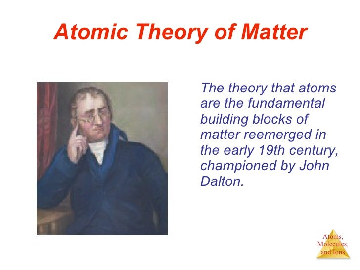 Atomic Theory of Matter <ul><li>The theory that atoms are the fundamental building blocks of matter reemerged in the early...