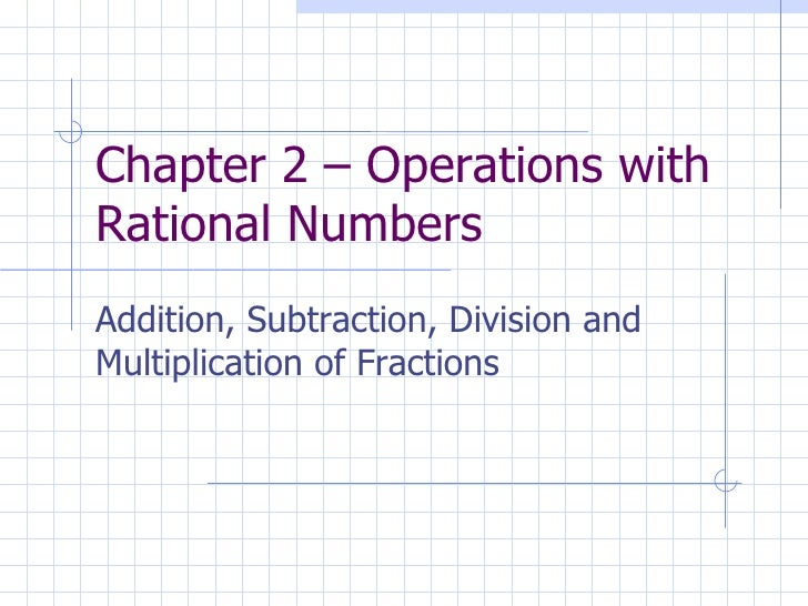 Chapter 2 – Operations with Rational Numbers Addition, Subtraction, Division and Multiplication of Fractions