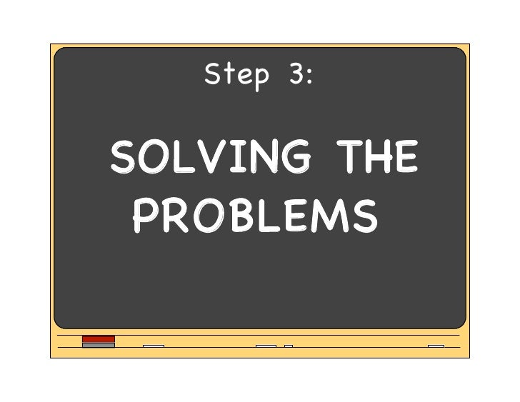 Step 3:  SOLVING THE  PROBLEMS