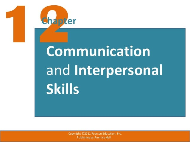 12Chapter Communication and Interpersonal Skills Copyright ©2011 Pearson Education, Inc. Publishing as Prentice Hall.