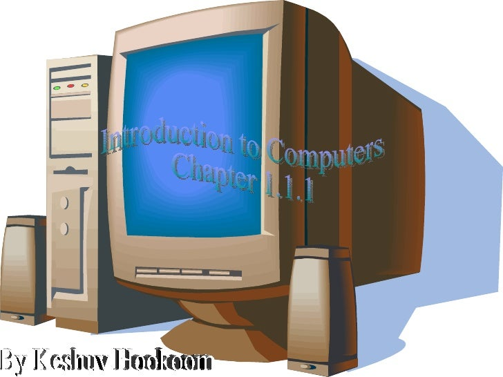 By Keshuv Hookoom Introduction to Computers Chapter 1.1.1