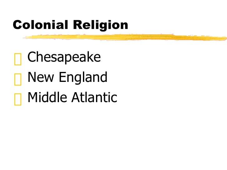 Colonial Religion  <ul><li>Chesapeake </li></ul><ul><li>New England  </li></ul><ul><li>Middle Atlantic </li></ul>