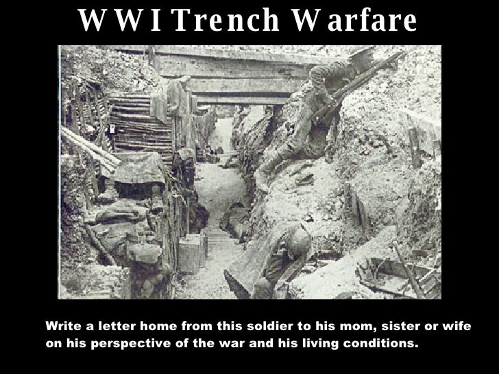 WWI Trench Warfare Write a letter home from this soldier to his mom, sister or wife on his perspective of the war and his ...