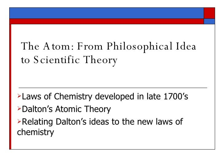 The Atom: From Philosophical Idea to Scientific Theory <ul><li>Laws of Chemistry developed in late 1700's </li></ul><ul><l...