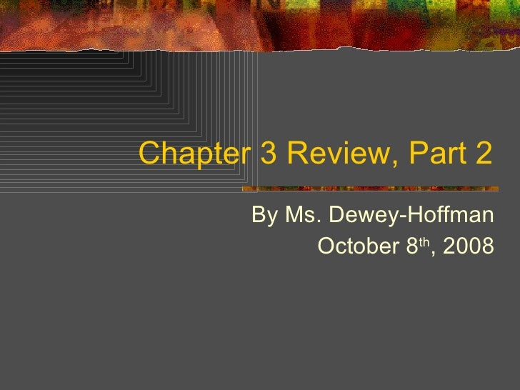 Chapter 3 Review, Part 2 By Ms. Dewey-Hoffman October 8 th , 2008