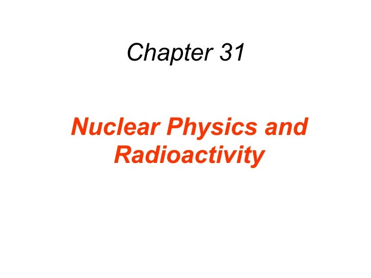 Chapter 31 Nuclear Physics and Radioactivity