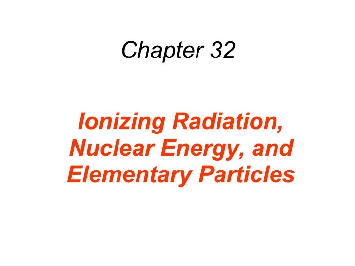 Chapter 32 Ionizing Radiation, Nuclear Energy, and Elementary Particles