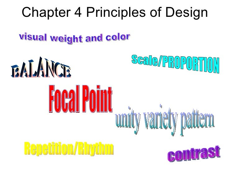 Chapter 4 Principles of Design visual weight and color Focal Point contrast Repetition/Rhythm Scale/PROPORTION BALANCE uni...