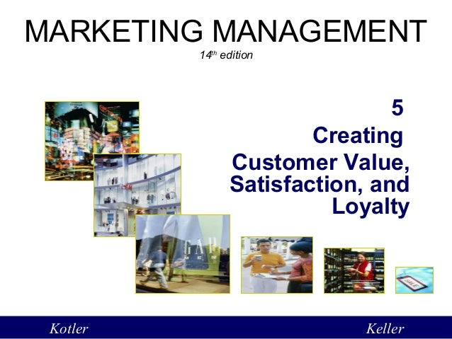 creating customer value satisfaction and loyalty Creating customer value, satisfaction and loyalty / marketing management by kotler keller 1 creating customer value, satisfaction and loyalty 5.