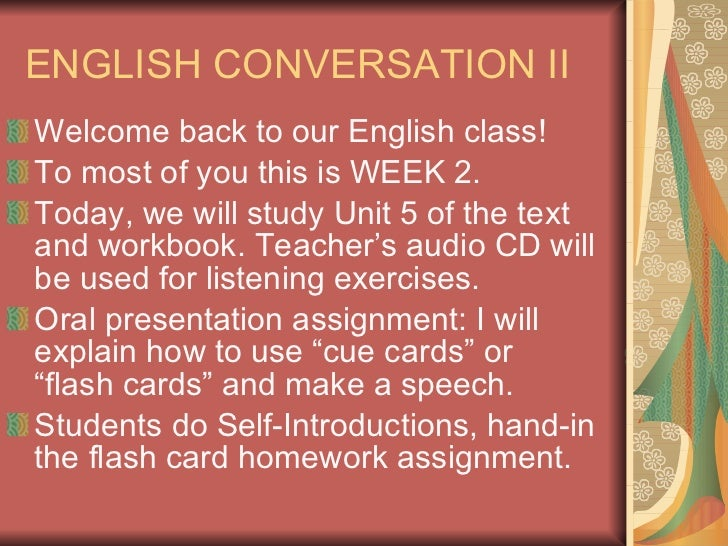ENGLISH CONVERSATION II <ul><li>Welcome back to our English class!  </li></ul><ul><li>To most of you this is WEEK 2. </li>...