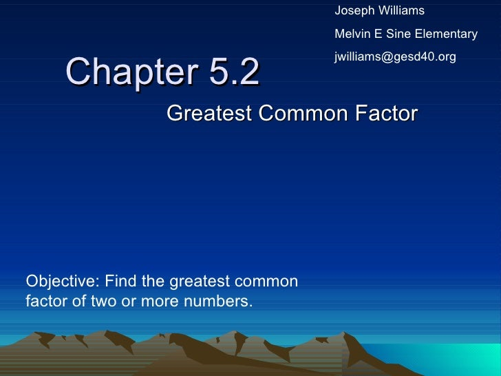 Chapter 5.2 Greatest Common Factor Objective: Find the greatest common factor of two or more numbers. Joseph Williams Melv...