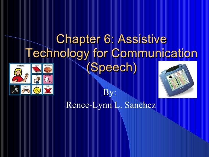 Chapter 6: Assistive Technology for Communication (Speech) By: Renee-Lynn L. Sanchez