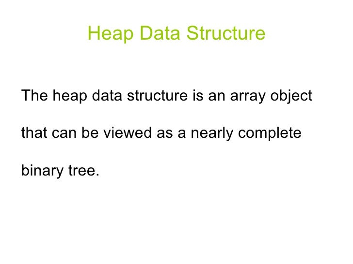 Heap Data Structure The heap data structure is an array object that can be viewed as a nearly complete binary tree.