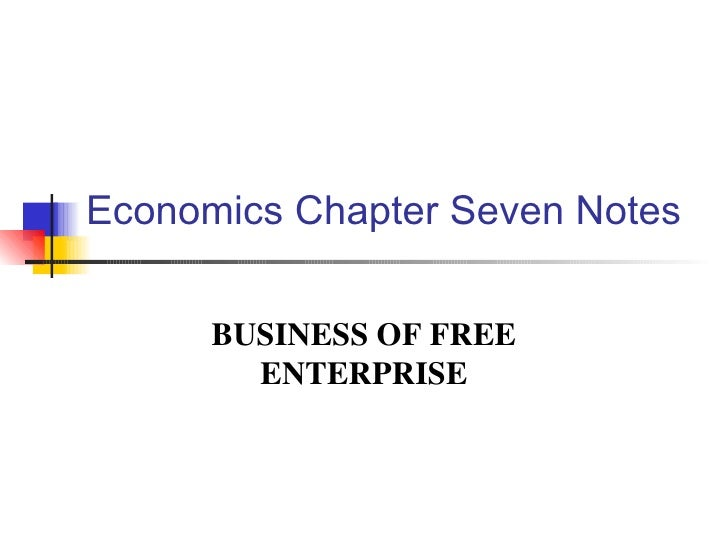 Economics Chapter Seven Notes BUSINESS OF FREE ENTERPRISE