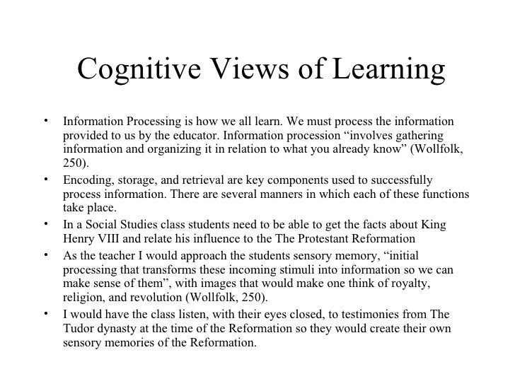 Cognitive Views of Learning <ul><li>Information Processing is how we all learn. We must process the information provided t...