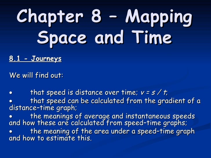 Chapter 8 – Mapping Space and Time 8.1 - Journeys We will find out:  that speed is distance over time;  v=s/t ;  tha...