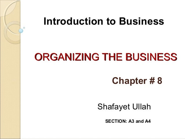 Introduction to Business ORGANIZING THE BUSINESS Chapter # 8 Shafayet Ullah SECTION: A3 and A4