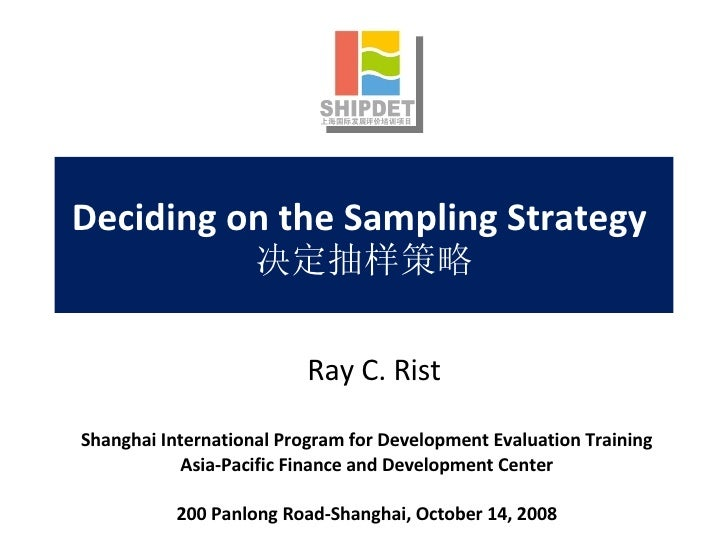 Deciding on the Sampling Strategy  决定抽样策略 Shanghai International Program for Development Evaluation Training Asia-Pacific ...