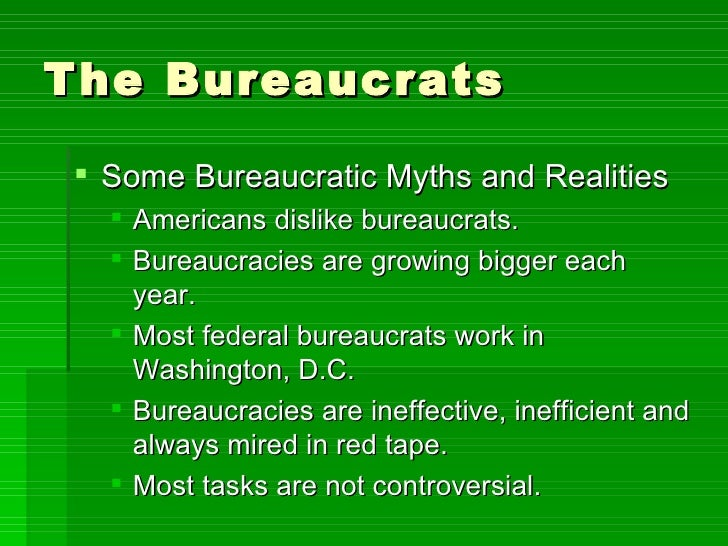 The Bureaucrats <ul><li>Some Bureaucratic Myths and Realities </li></ul><ul><ul><li>Americans dislike bureaucrats. </li></...