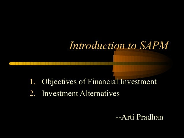 Introduction to SAPM 1. Objectives of Financial Investment 2. Investment Alternatives --Arti Pradhan