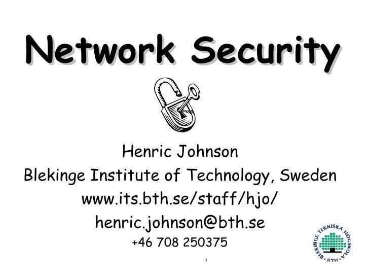 Network Security Henric Johnson Blekinge Institute of Technology, Sweden www.its.bth.se/staff/hjo/ [email_address] +46 708...