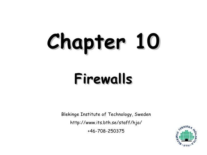 Chapter 10 Firewalls Blekinge Institute of Technology, Sweden http://www.its.bth.se/staff/hjo/ +46-708-250375