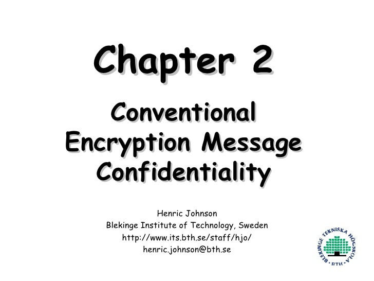 Chapter 2 Conventional Encryption Message Confidentiality Henric Johnson Blekinge Institute of Technology, Sweden http://w...