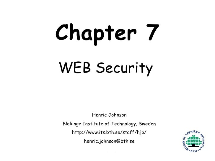 Chapter 7 WEB Security Henric Johnson Blekinge Institute of Technology, Sweden http://www.its.bth.se/staff/hjo/ [email_add...