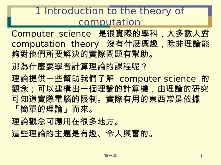 1 Introduction to the theory of computation <ul><li>Computer science  是很實際的學科,大多數人對  computation theory  沒有什麼興趣,除非理論能夠對他們所...