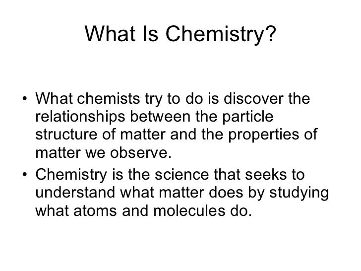 What Is Chemistry? <ul><li>What chemists try to do is discover the relationships between the particle structure of matter ...