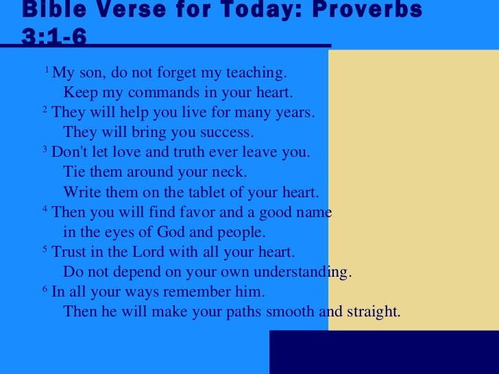 Bible Verse for Today: Proverbs 3:1-6 1  My son, do not forget my teaching.        Keep my commands in your heart.    2  T...