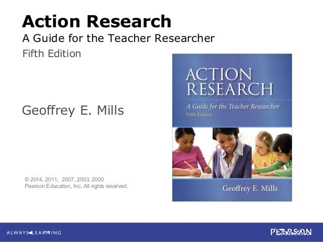 Mills Action Research: A Guide for the Teacher Researcher, 5e © 2014 Pearson Education, Inc. All rights reserved. Action R...