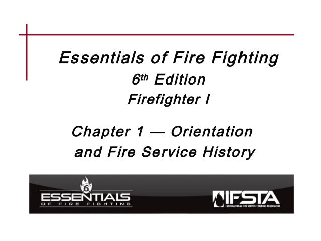 Essentials of Fire Fighting 6th Edition Firefighter I Chapter 1 — Orientation and Fire Service History