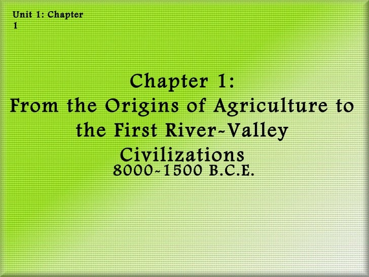 Unit 1: Chapter1            Chapter 1:From the Origins of Agriculture to      the First River-Valley           Civilizatio...