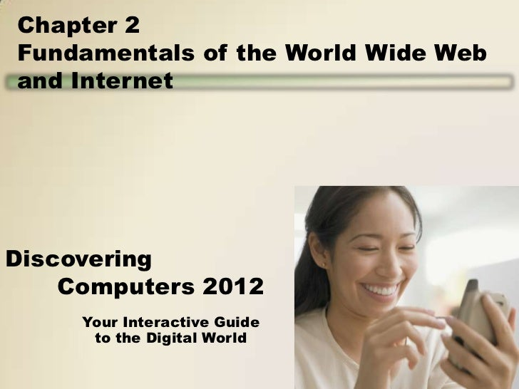 Chapter 2Fundamentals of the World Wide Weband InternetDiscovering    Computers 2012     Your Interactive Guide      to th...