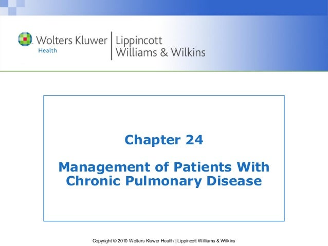 Copyright © 2010 Wolters Kluwer Health | Lippincott Williams & WilkinsChapter 24Management of Patients WithChronic Pulmona...