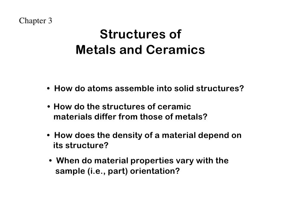 Chapter 3                  Structures of               Metals and Ceramics         • How do atoms assemble into solid stru...