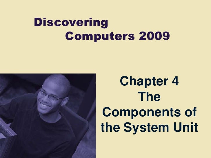 Discovering     Computers 2009              Chapter 4               The         Components of         the System Unit