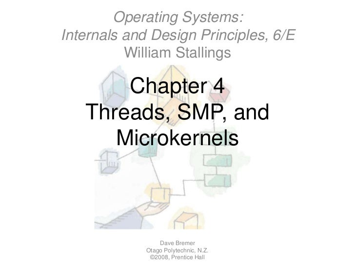Chapter 4Threads, SMP, and Microkernels<br />Dave Bremer<br />Otago Polytechnic, N.Z.©2008, Prentice Hall<br />Operating S...